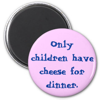 Only children have cheese for dinner. 2 inch round magnet