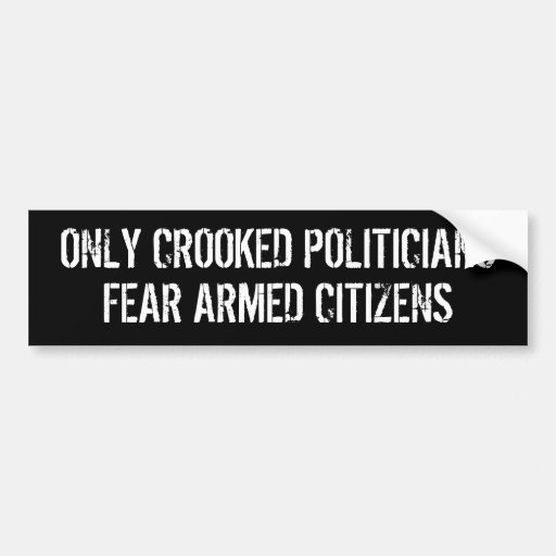 Only Crooked Politicians Fear Armed Citizens Bumper Sticker