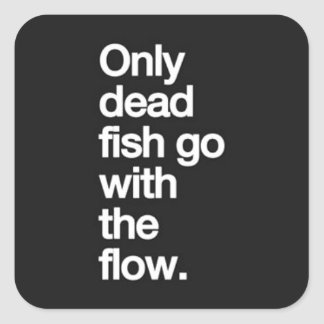 ONLY DEAD FISH GO WITH THE FLOW MOTIVATIONAL HUMOR SQUARE STICKER