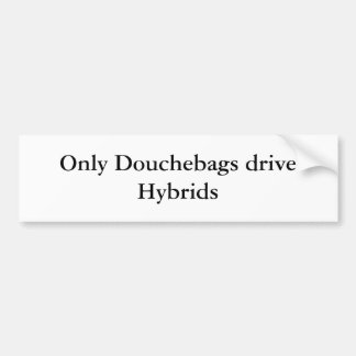 Only Douchebags drive Hybrids Bumper Sticker