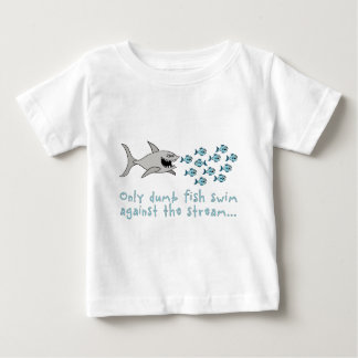 only dumb fish swim against the stream… tee shirt