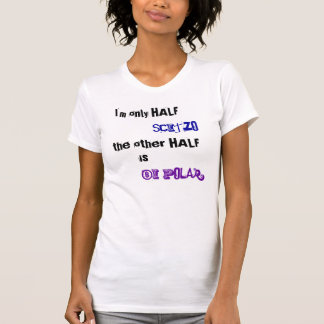 Only Half Scitzo the other half is bi-polar Shirts