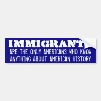 Only immigrants know american history bumper sticker
