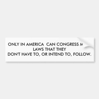 ONLY IN AMERICA  CAN CONGRESS MAKE LAWS THAT TH... CAR BUMPER STICKER