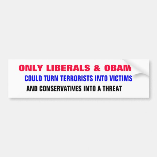 ONLY LIBERALS & OBAMA could turn terrorists into Car Bumper Sticker