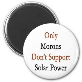 Only Morons Don't Support Solar Power 2 Inch Round Magnet