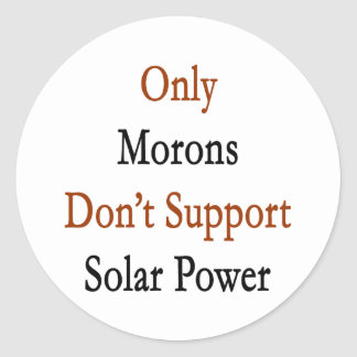 Only Morons Don't Support Solar Power Classic Round Sticker