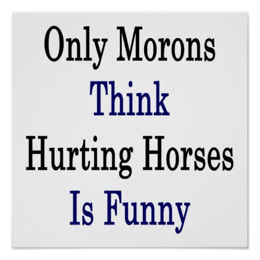 Only Morons Think Hurting Horses Is Funny Poster