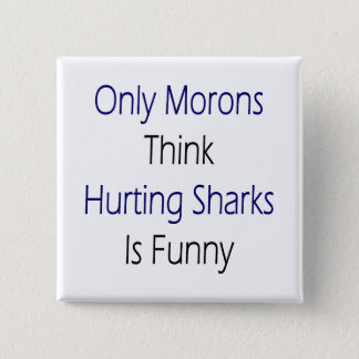 Only Morons Think Hurting Sharks Is Funny Pinback Button