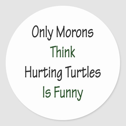 Only Morons Think Hurting Turtles Is Funny Stickers