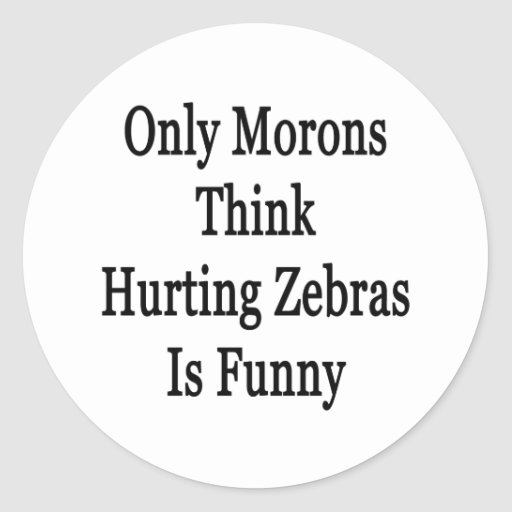 Only Morons Think Hurting Zebras Is Funny Round Stickers