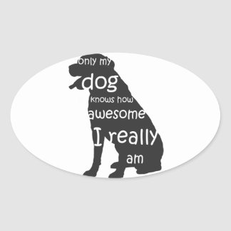 only my dog knows how awesome I really am Oval Sticker
