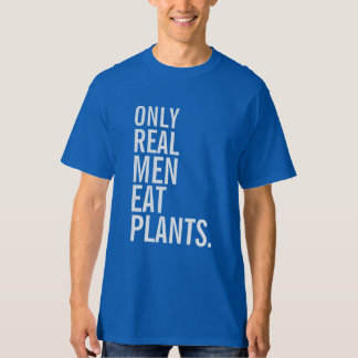 Only Real Men Eat Plants T Shirt