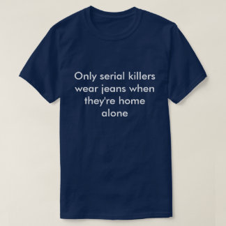 Only Serial killers wear jeans t-shirt