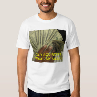 ONLY SQUIRTERS CAN GET MY MONEY T-Shirt