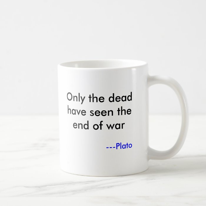 Only the dead have seen the end of war, ---Plato Coffee Mug