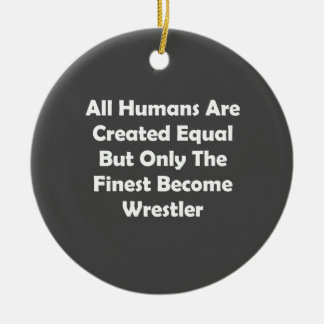 Only The Finest Become Wrestler Ceramic Ornament