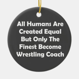 Only The Finest Become Wrestling Coach Ceramic Ornament