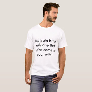 only the train didn' T as in your wife T-Shirt