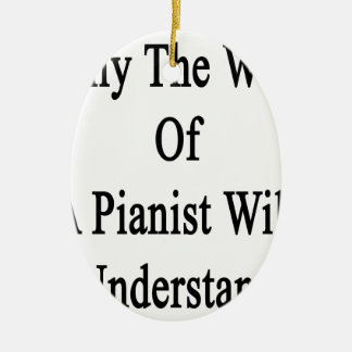Only The Wife Of A Pianist Will Understand Ceramic Ornament