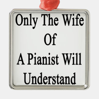 Only The Wife Of A Pianist Will Understand Metal Ornament