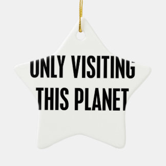 Only Visiting This Planet Ceramic Ornament