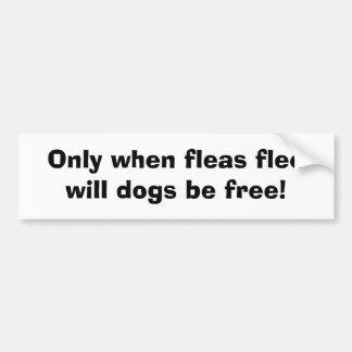 Only when fleas flee will dogs be free! bumper sticker