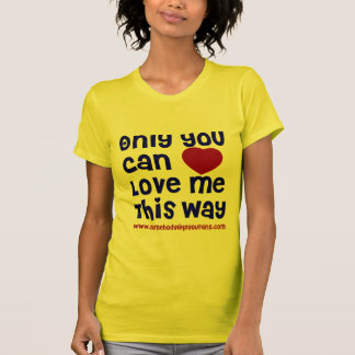 Only You Can Love Me This Way T-Shirt