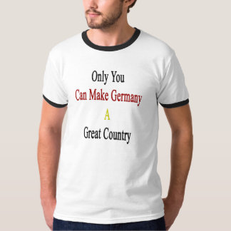 Only You Can Make Germany A Great Country T-Shirt