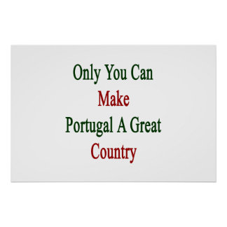 Only You Can Make Portugal A Great Country Poster