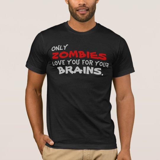 Only Zombies Love You For Your Brains T-Shirt