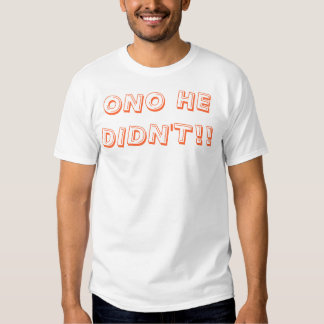 ONO HE DIDN'T!! T-SHIRT