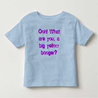 Ooh! What are you, a big yellow booger? Toddler T-shirt