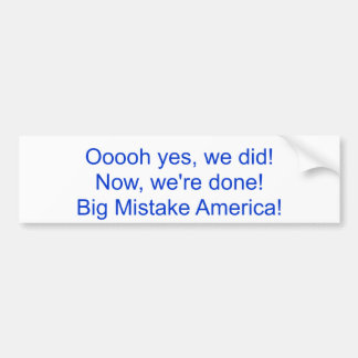 Ooooh yes, we did!Now, we're done!Big Mistake A... Bumper Sticker