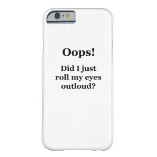 Oops! Did I Just Roll My Eyes Outloud? Barely There iPhone 6 Case