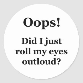 Oops! Did I Just Roll My Eyes Outloud? Classic Round Sticker
