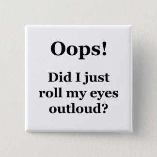 Oops! Did I Just Roll My Eyes Outloud? Pinback Button