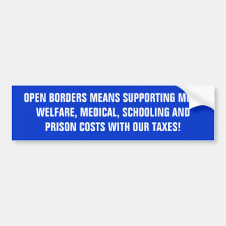 OPEN BORDERS MEANS SUPPORTING MORE WELFARE, MED... CAR BUMPER STICKER