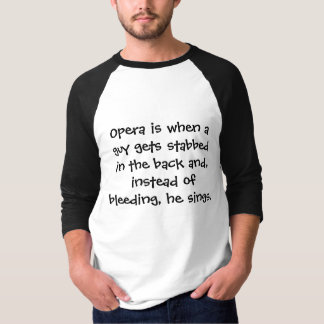 Opera is when a guy gets stabbed in the back an... shirt