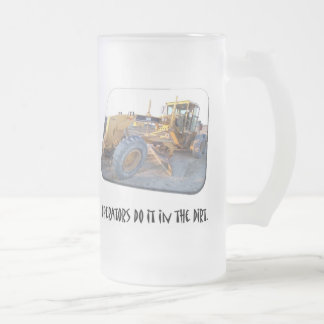 Operators do it in the dirt. frosted glass beer mug