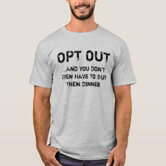 Opt Out (you don't even have to buy them dinner) T-Shirt