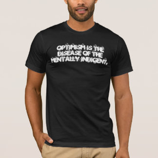 Optimism is the disease of the mentally indigent. T-Shirt
