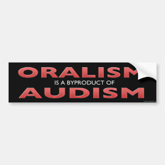 ORALISM IS A BYPRODUCT OF AUDISM BUMPER STICKER