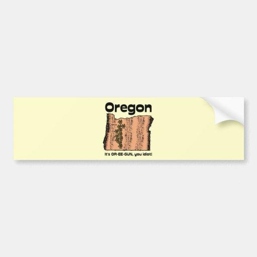 Oregon OR State Motto ~ It's OR-EE-GUN, you idiot! Car Bumper Sticker
