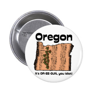 Oregon OR State Motto ~ It's OR-EE-GUN, you idiot! Buttons