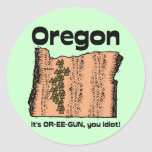 Oregon OR State Motto ~ It's OR-EE-GUN, you idiot! Classic Round Sticker