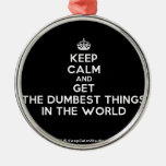 [Crown] keep calm and get the dumbest things in the world  Ornaments