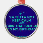 [Electric guitar] ya betta not keep calm just turn tha fuck up it's my birthday!  Ornaments