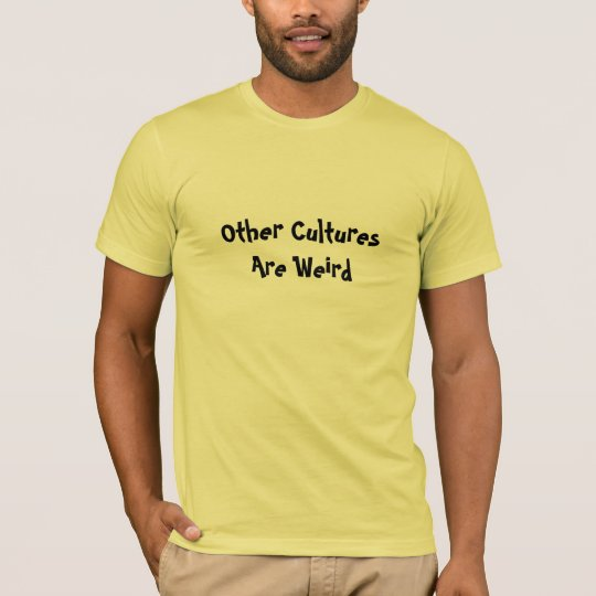 Other Cultures Are Weird T-Shirt