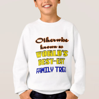 Otherwise known as world's bestest family tree sweatshirt